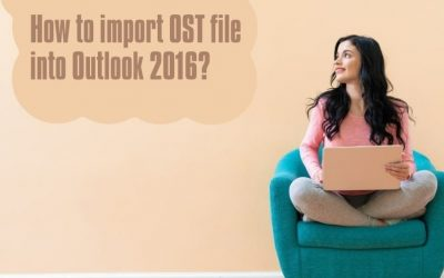 How to Import OST File into Outlook 2016 & Other Versions?